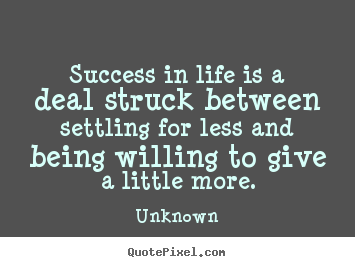 Success in life is a deal struck between settling for.. Unknown popular success quotes