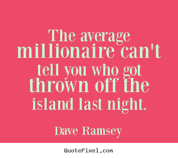 The average millionaire can't tell you who got thrown off the island.. Dave Ramsey best success quotes