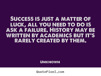 Success quotes - Success is just a matter of luck, all you need to do is ask a..