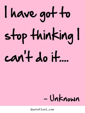 I have got to stop thinking i can't do it.... Unknown best success quote