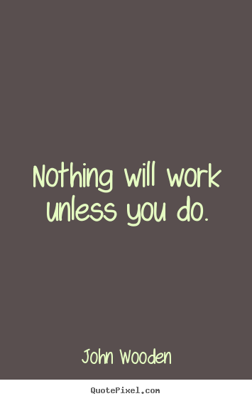 Make custom picture quotes about success - Nothing will work unless you do.