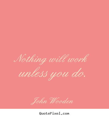 Success quotes - Nothing will work unless you do.