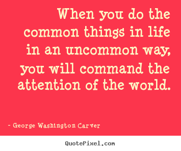 George Washington Carver picture quotes - When you do the common things in life in an uncommon way, you.. - Success quote