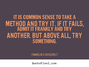 Quotes about success - It is common sense to take a method and try it. if it fails, admit..