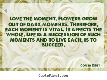 Create custom picture quotes about success - Love the moment. flowers grow out of dark moments. therefore, each..
