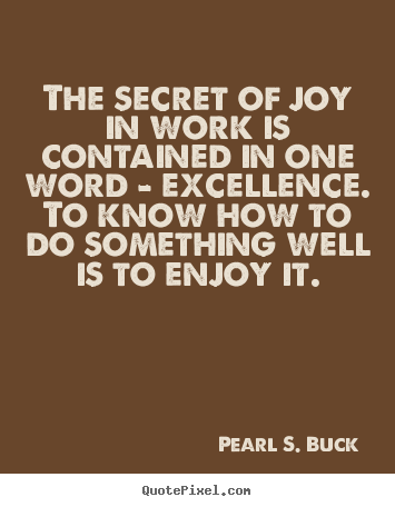 Quote about success - The secret of joy in work is contained in one word - excellence. to know..