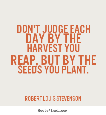 Customize picture quotes about success - Don't judge each day by the harvest you reap, but by the..