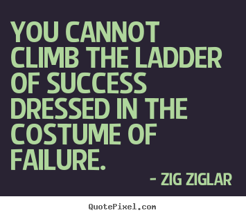 Zig Ziglar poster quotes - You cannot climb the ladder of success dressed in the costume.. - Success quote