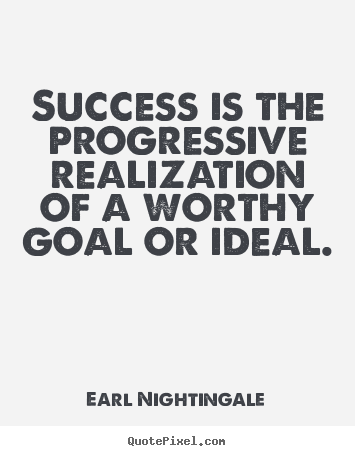 Success is the progressive realization of a worthy goal or ideal. Earl Nightingale best success quotes