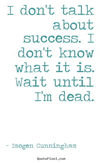 Quote about success - I don't talk about success. i don't know what it is. wait until..