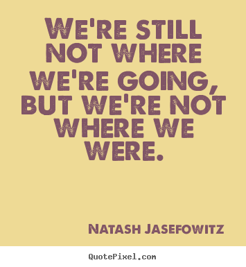 Natash Jasefowitz image quotes - We're still not where we're going, but we're not where.. - Success quotes