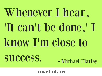 Success quote - Whenever i hear, 'it can't be done,' i know i'm close to success.