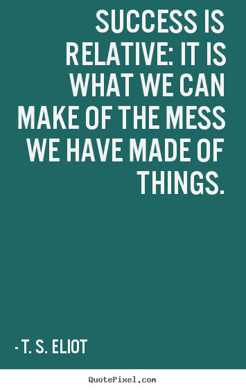 Success quotes - Success is relative: it is what we can make of the mess..