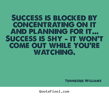 Quotes about success - Success is blocked by concentrating on it and planning for it... success..