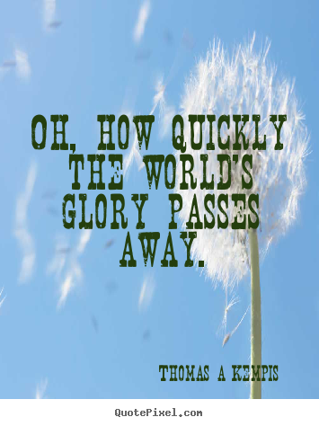 Customize picture quotes about success - Oh, how quickly the world's glory passes..