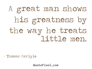 Thomas Carlyle photo quotes - A great man shows his greatness by the way he treats little.. - Success quote