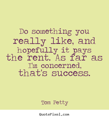 Tom Petty picture quotes - Do something you really like, and hopefully it pays the rent. as.. - Success quotes
