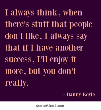 Success quote - I always think, when there's stuff that people don't like, i always..