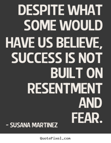 Despite what some would have us believe, success is not built on.. Susana Martinez famous success sayings