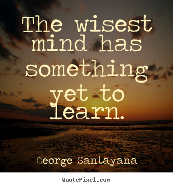 The wisest mind has something yet to learn. George Santayana great success quote