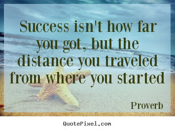 Success isn't how far you got, but the distance you traveled from.. Proverb greatest success quotes