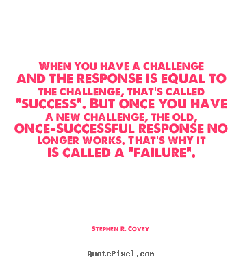 When you have a challenge and the response is equal to the.. Stephen R. Covey  success quote