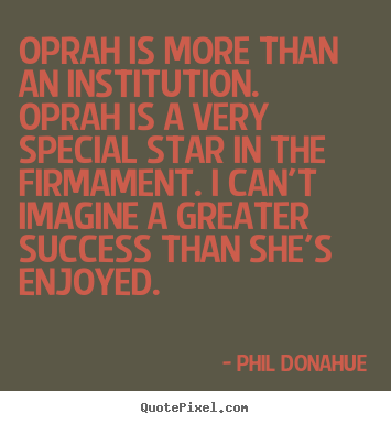 Phil Donahue picture quotes - Oprah is more than an institution. oprah is a very special star in.. - Success quotes