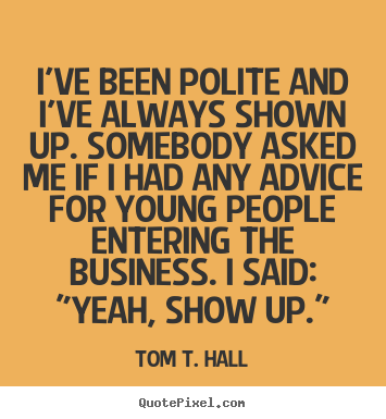 Tom T. Hall picture quotes - I've been polite and i've always shown up. somebody asked me if i.. - Success quotes