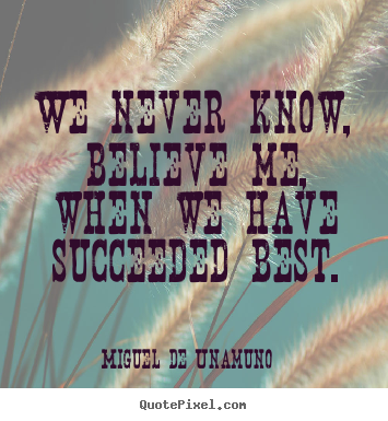 Miguel De Unamuno photo sayings - We never know, believe me, when we have succeeded best. - Success quotes