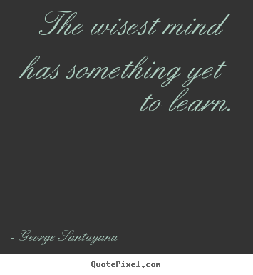 Quotes about success - The wisest mind has something yet to learn.