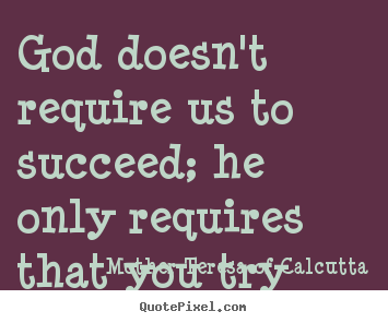 Quotes about success - God doesn't require us to succeed; he only requires that you..