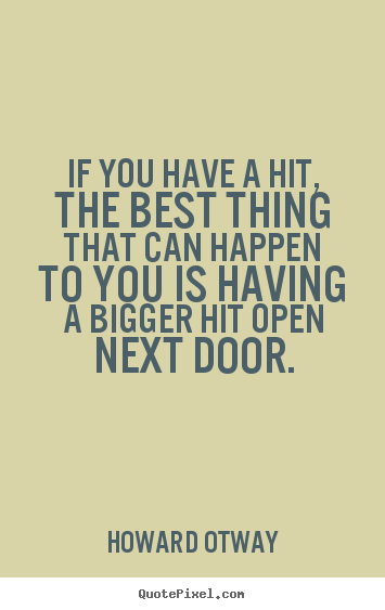 If you have a hit, the best thing that can happen to you.. Howard Otway great success quotes