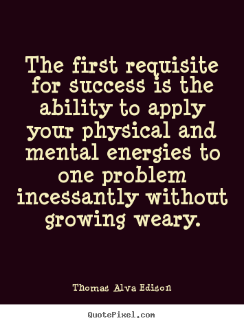 The first requisite for success is the ability.. Thomas Alva Edison  success quotes
