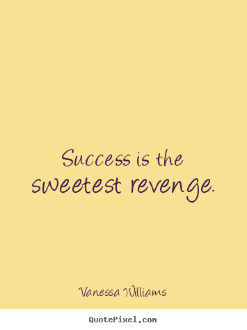 Quote about success - Success is the sweetest revenge.