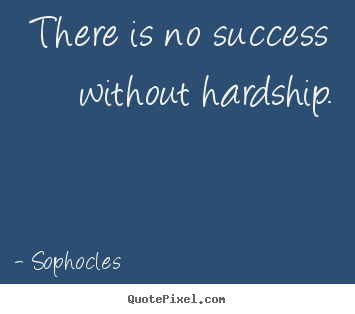 Sophocles picture quotes - There is no success without hardship. - Success quotes