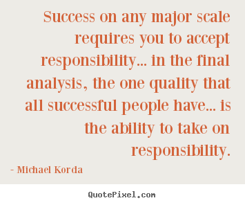Quotes about success - Success on any major scale requires you to accept responsibility.....