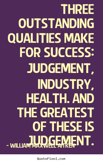 Three outstanding qualities make for success: judgement,.. William Maxwell Aitken best success quote