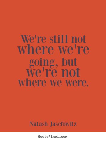 Make picture quotes about success - We're still not where we're going, but we're not where we were.