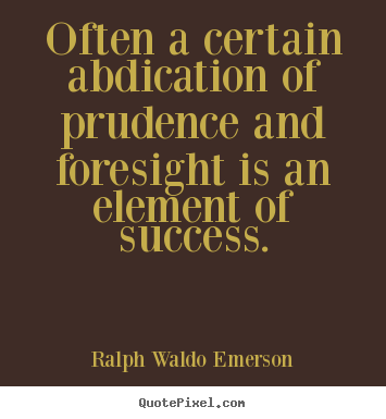 Quotes about success - Often a certain abdication of prudence and..