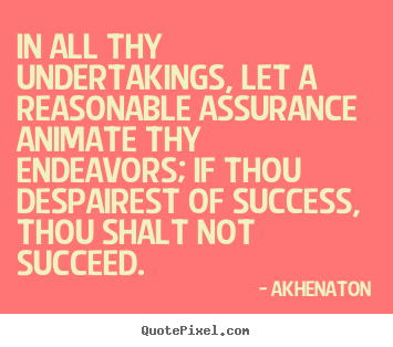 In all thy undertakings, let a reasonable assurance animate thy endeavors;.. Akhenaton popular success quotes