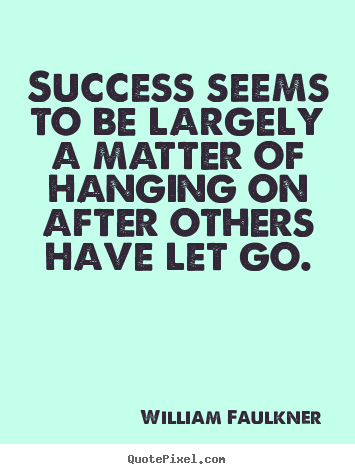 Success sayings - Success seems to be largely a matter of hanging on after others..