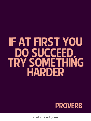 If at first you do succeed, try something harder Proverb famous success quotes