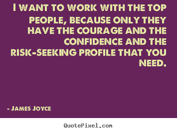James Joyce picture quotes - I want to work with the top people, because only.. - Success quote