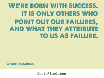 Whoopi Goldberg picture quotes - We're born with success. it is only others who point out our.. - Success quotes