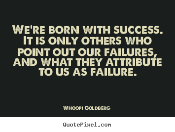 Whoopi Goldberg photo quotes - We're born with success. it is only others who point out our.. - Success quote