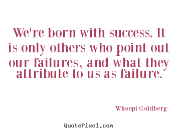 Success quotes - We're born with success. it is only others who point out our failures,..
