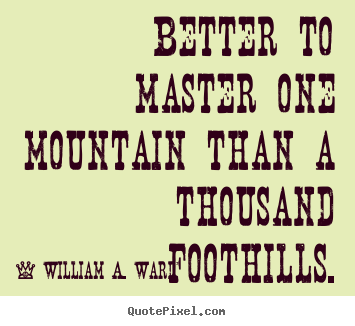 Create picture quotes about success - Better to master one mountain than a thousand foothills.