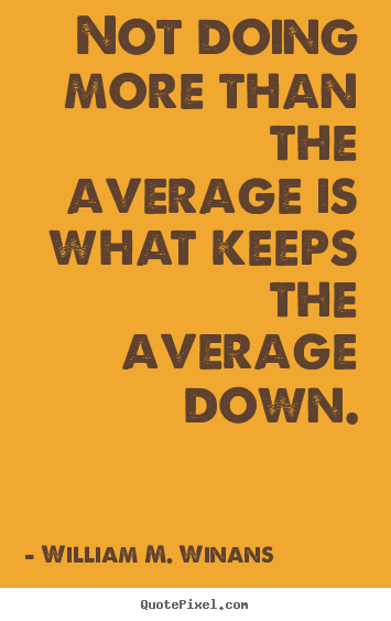 Not doing more than the average is what keeps the average down. William M. Winans best success quotes