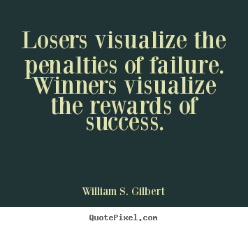 Create picture quotes about success - Losers visualize the penalties of failure. winners visualize..