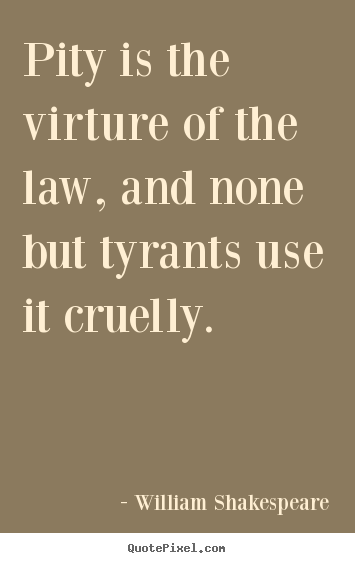 Quote about success - Pity is the virture of the law, and none but tyrants use it cruelly.